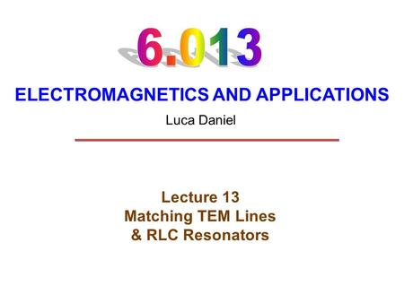 ELECTROMAGNETICS AND APPLICATIONS Lecture 13 Matching TEM Lines & RLC Resonators Luca Daniel.