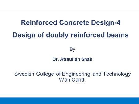 By Dr. Attaullah Shah Swedish College of Engineering and Technology Wah Cantt. Reinforced Concrete Design-4 Design of doubly reinforced beams.