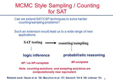 1 MCMC Style Sampling / Counting for SAT Can we extend SAT/CSP techniques to solve harder counting/sampling problems? Such an extension would lead us to.