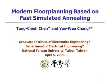 1 Modern Floorplanning Based on Fast Simulated Annealing Tung-Chieh Chen* and Yao-Wen Chang* # Graduate Institute of Electronics Engineering* Department.