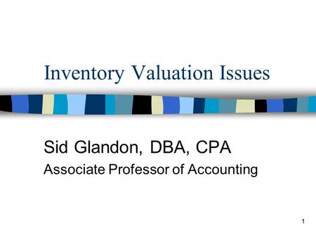 1 Inventory Valuation Issues Sid Glandon, DBA, CPA Associate Professor of Accounting.
