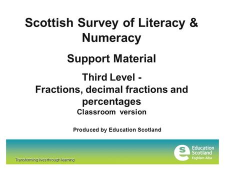 Transforming lives through learning Scottish Survey of Literacy & Numeracy Support Material Third Level - Fractions, decimal fractions and percentages.