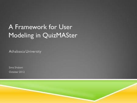 A Framework for User Modeling in QuizMASter Athabasca University Sima Shabani October 2012.