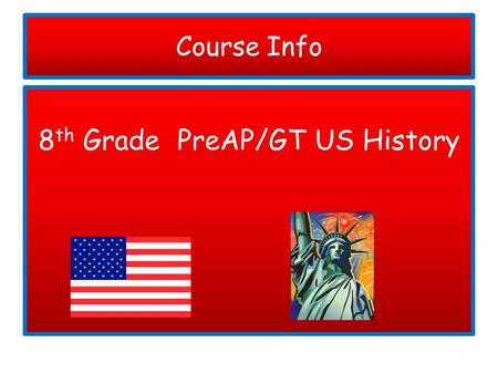 Course Info 8 th Grade PreAP/GT US History. Materials Needed Please make sure that your child has all necessary materials and that they bring them to.