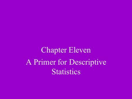 Chapter Eleven A Primer for Descriptive Statistics.