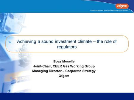 Achieving a sound investment climate – the role of regulators Boaz Moselle Joint-Chair, CEER Gas Working Group Managing Director – Corporate Strategy Ofgem.