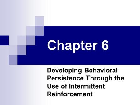 Chapter 6 Developing Behavioral Persistence Through the Use of Intermittent Reinforcement.