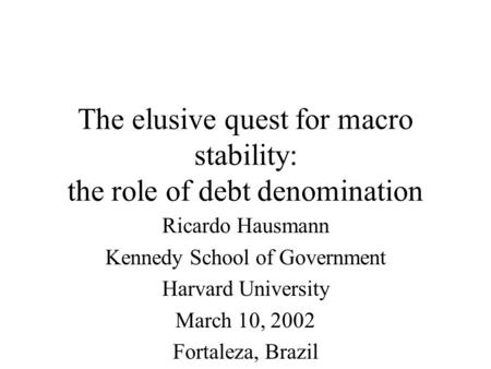 The elusive quest for macro stability: the role of debt denomination Ricardo Hausmann Kennedy School of Government Harvard University March 10, 2002 Fortaleza,