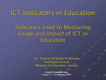 1 ICT Indicators in Education Indicators Used to Measuring Usage and Impact of ICT in Education Dr. Tayseer Al Nahar Al Noaimi Secretary General Ministry.
