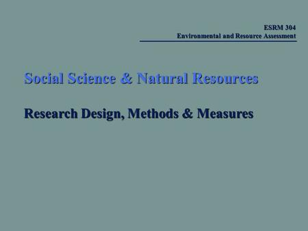 Social Science & Natural Resources Research Design, Methods & Measures ESRM 304 Environmental and Resource Assessment ESRM 304 Environmental and Resource.