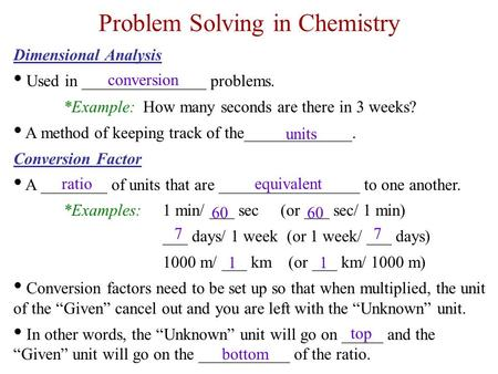 Problem Solving in Chemistry Dimensional Analysis Used in _______________ problems. *Example: How many seconds are there in 3 weeks? A method of keeping.