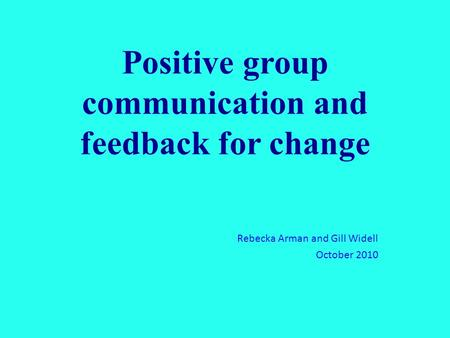 Positive group communication and feedback for change Rebecka Arman and Gill Widell October 2010.