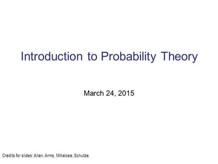 Introduction to Probability Theory March 24, 2015 Credits for slides: Allan, Arms, Mihalcea, Schutze.