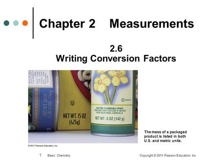 1 Chapter 2 Measurements 2.6 Writing Conversion Factors Basic Chemistry Copyright © 2011 Pearson Education, Inc. The mass of a packaged product is listed.