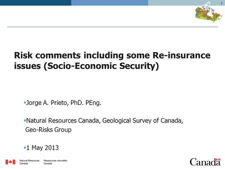1 Risk comments including some Re-insurance issues (Socio-Economic Security)  Jorge A. Prieto, PhD. PEng.  Natural Resources Canada, Geological Survey.