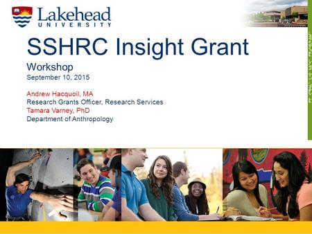 SSHRC Insight Grant Workshop September 10, 2015 Andrew Hacquoil, MA Research Grants Officer, Research Services Tamara Varney, PhD Department of Anthropology.