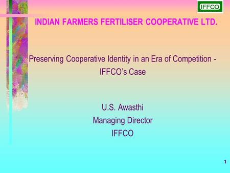 1 INDIAN FARMERS FERTILISER COOPERATIVE LTD. Preserving Cooperative Identity in an Era of Competition - IFFCO's Case U.S. Awasthi Managing Director IFFCO.