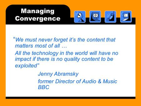 "Managing Convergence "" We must never forget it's the content that matters most of all … All the technology in the world will have no impact if there is."