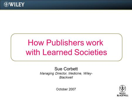 How Publishers work with Learned Societies Sue Corbett Managing Director, Medicine, Wiley- Blackwell October 2007.