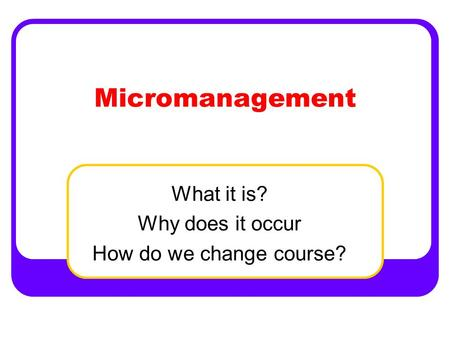 Micromanagement What it is? Why does it occur How do we change course?