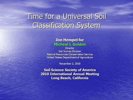 Time for a Universal Soil Classification System Jon Hempel for Micheal L Golden Director Soil Survey Division Natural Resources Conservation Service United.