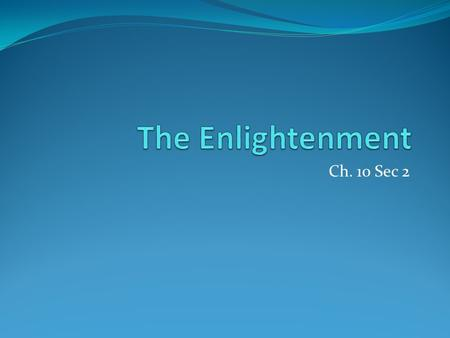 Ch. 10 Sec 2. Enlightenment 18 th century philosophical movement Intellectuals impressed with Scientific Revolution Focused on reason Application of scientific.