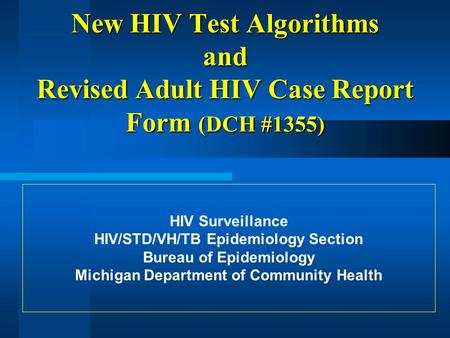 New HIV Test Algorithms and Revised Adult HIV Case Report Form (DCH #1355) HIV Surveillance HIV/STD/VH/TB Epidemiology Section Bureau of Epidemiology Michigan.