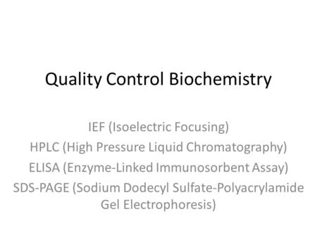 Quality Control Biochemistry IEF (Isoelectric Focusing) HPLC (High Pressure Liquid Chromatography) ELISA (Enzyme-Linked Immunosorbent Assay) SDS-PAGE (Sodium.