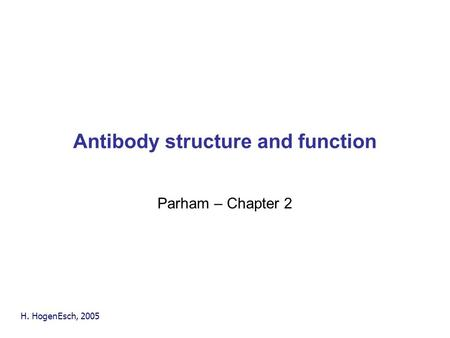 H. HogenEsch, 2005 Antibody structure and function Parham – Chapter 2.