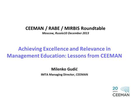 CEEMAN / RABE / MIRBIS Roundtable Moscow, Russia10 December 2013 Achieving Excellence and Relevance in Management Education: Lessons from CEEMAN Milenko.