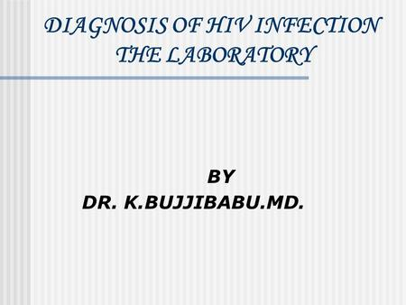 DIAGNOSIS OF HIV INFECTION THE LABORATORY BY DR. K.BUJJIBABU.MD.