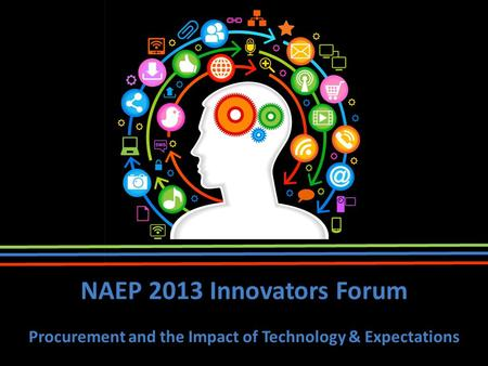 1 NAEP 2013 Innovators Forum Procurement and the Impact of Technology & Expectations.