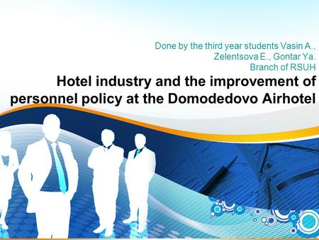1 Done by the third year students Vasin A., Zelentsova E., Gontar Ya. Branch of RSUH Hotel industry and the improvement of personnel policy at the Domodedovo.