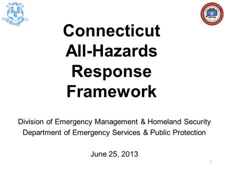 Division of Emergency Management & Homeland Security Department of Emergency Services & Public Protection June 25, 2013 Connecticut All-Hazards Response.