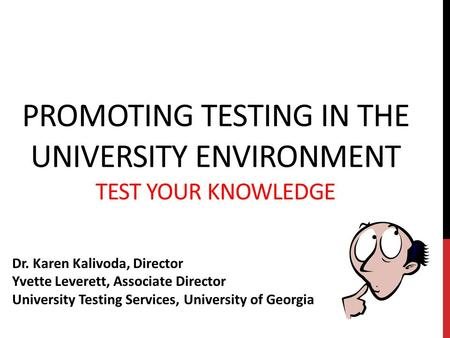 PROMOTING TESTING IN THE UNIVERSITY ENVIRONMENT TEST YOUR KNOWLEDGE Dr. Karen Kalivoda, Director Yvette Leverett, Associate Director University Testing.