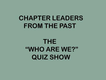 "CHAPTER LEADERS FROM THE PAST THE ""WHO ARE WE?"" QUIZ SHOW."