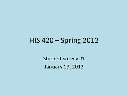 HIS 420 – Spring 2012 Student Survey #1 January 19, 2012.