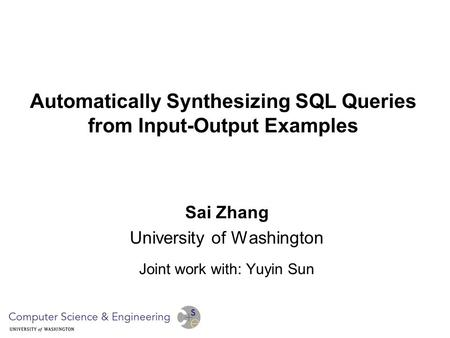 Automatically Synthesizing SQL Queries from Input-Output Examples Sai Zhang University of Washington Joint work with: Yuyin Sun.