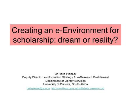 Creating an e-Environment for scholarship: dream or reality? Dr Heila Pienaar Deputy Director: e-Information Strategy & e-Research Enablement Department.