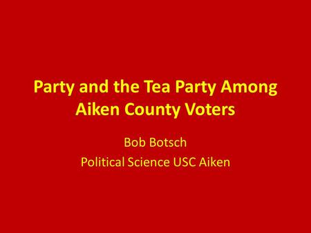 Party and the Tea Party Among Aiken County Voters Bob Botsch Political Science USC Aiken.