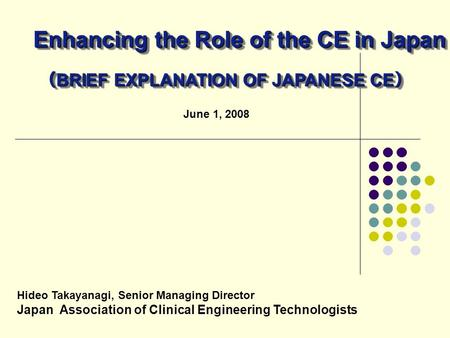 June 1, 2008 Hideo Takayanagi, Senior Managing Director Japan Association of Clinical Engineering Technologists Enhancing the Role of the CE in Japan (