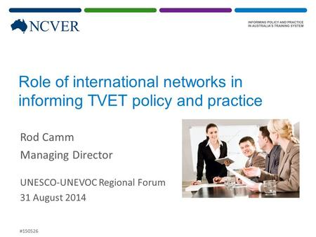 Role of international networks in informing TVET policy and practice Rod Camm Managing Director UNESCO-UNEVOC Regional Forum 31 August 2014 #150526.