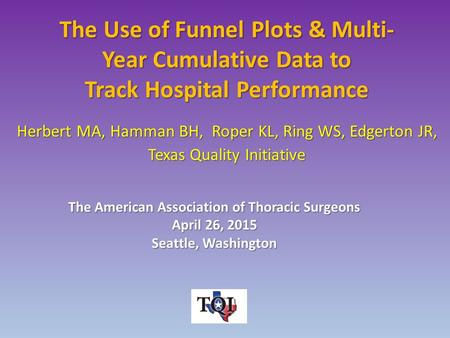 The Use of Funnel Plots & Multi- Year Cumulative Data to Track Hospital Performance Herbert MA, Hamman BH, Roper KL, Ring WS, Edgerton JR, Texas Quality.