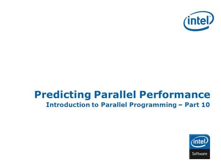 INTEL CONFIDENTIAL Predicting Parallel Performance Introduction to Parallel Programming – Part 10.