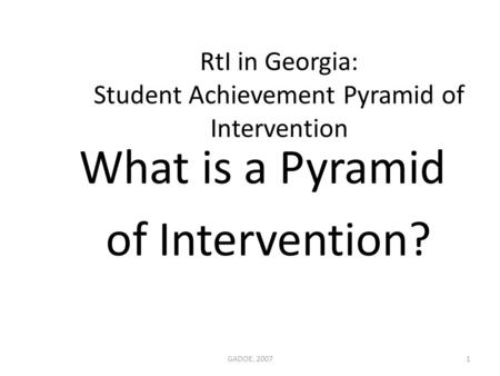RtI in Georgia: Student Achievement Pyramid of Intervention GADOE, 20071 What is a Pyramid of Intervention?