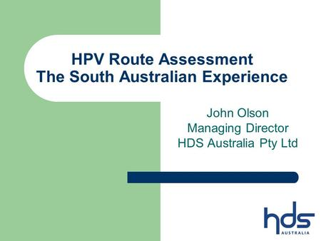 HPV Route Assessment The South Australian Experience John Olson Managing Director HDS Australia Pty Ltd.