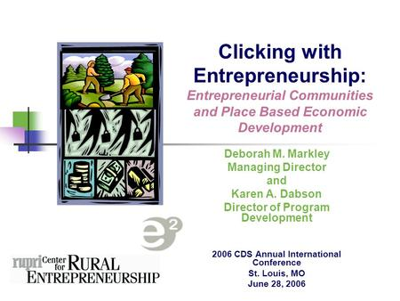 Clicking with Entrepreneurship: Entrepreneurial Communities and Place Based Economic Development Deborah M. Markley Managing Director and Karen A. Dabson.