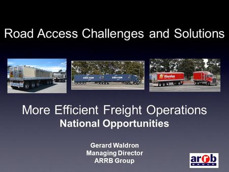 Road Access Challenges and Solutions More Efficient Freight Operations National Opportunities Gerard Waldron Managing Director ARRB Group.