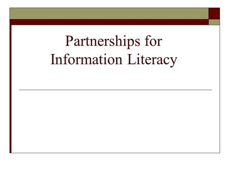 Partnerships for Information Literacy. Partnerships for a More Educated Georgia K-12 Schools Public Libraries Academic Libraries Colleges of Education.
