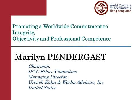 Promoting a Worldwide Commitment to Integrity, Objectivity and Professional Competence Marilyn PENDERGAST Chairman, IFAC Ethics Committee Managing Director,